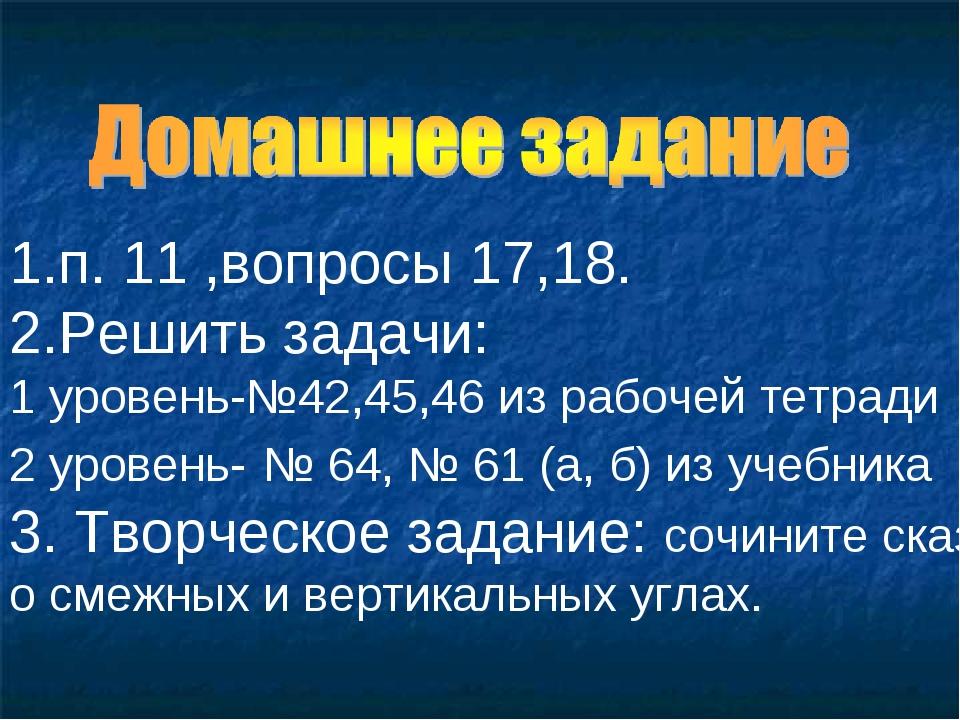 1.п. 11 ,вопросы 17,18. 2.Решить задачи: 1 уровень-№42,45,46 из рабочей тетра...