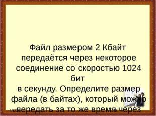Файл размером 2 Кбайт передаётся через некоторое соединение со скоростью 1024