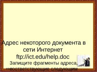 Адрес некоторого документа в сети Интернет ftp://ict.edu/help.doc Запищите фр