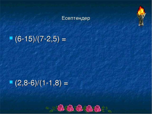 Есептеңдер (6-15)/(7-2,5) = (2,8-6)/(1-1,8) =