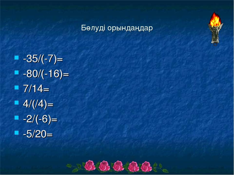 Бөлуді орындаңдар -35/(-7)= -80/(-16)= 7/14= 4/(/4)= -2/(-6)= -5/20=