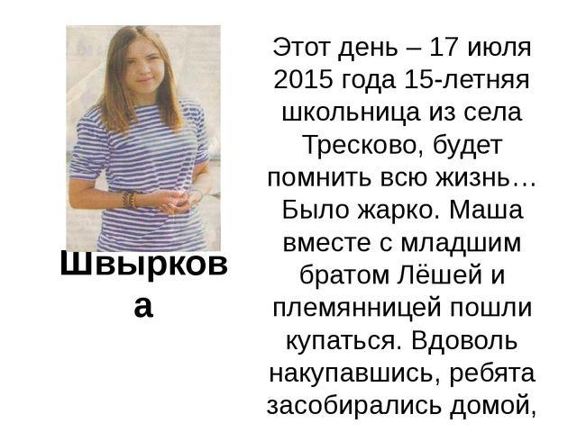 Мария Швыркова Этот день – 17 июля 2015 года 15-летняя школьница из села Тре...