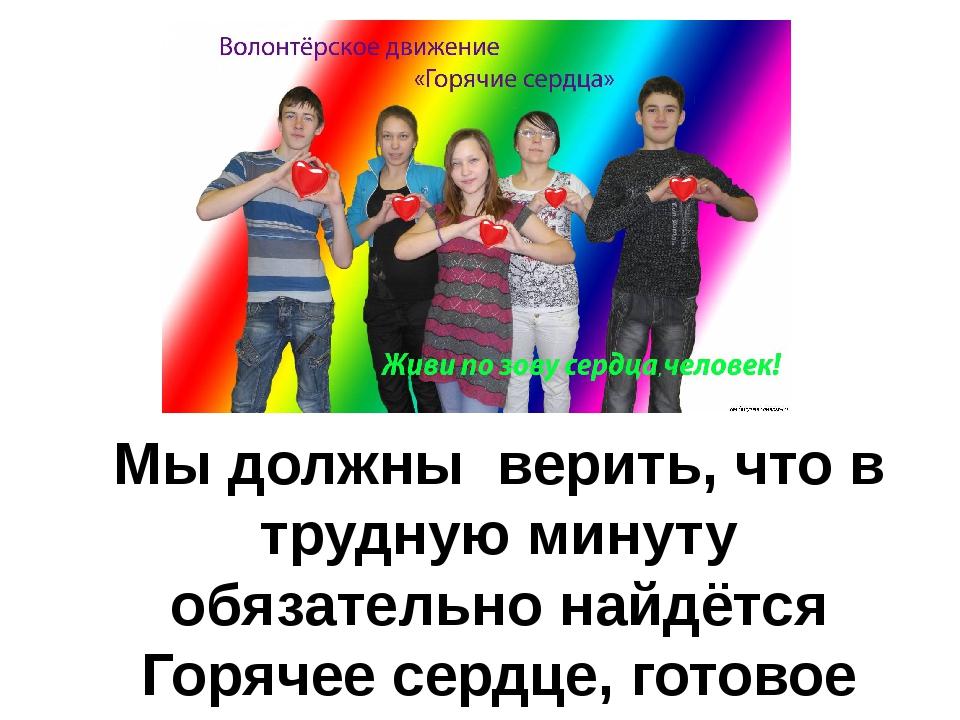 Мы должны верить, что в трудную минуту обязательно найдётся Горячее сердце,...
