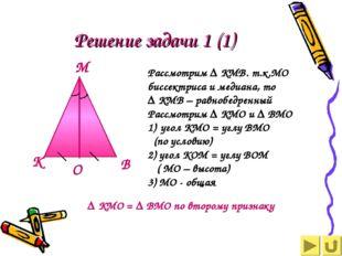 Решение задачи 1 (1) Рассмотрим ∆ КМВ. т.к.МО биссектриса и медиана, то ∆ КМВ