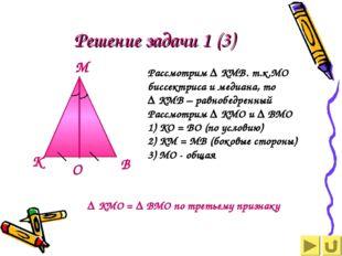 Решение задачи 1 (3) Рассмотрим ∆ КМВ. т.к.МО биссектриса и медиана, то ∆ КМВ