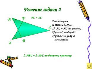 Решение задачи 2 Рассмотрим ∆ АВС и ∆ ХУС АС = ХС (по условию) 2) угол С – об