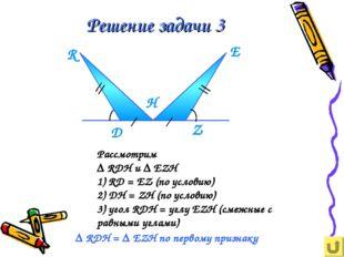 Решение задачи 3 Рассмотрим ∆ RDH и ∆ EZH 1) RD = EZ (по условию) 2) DН = ZH