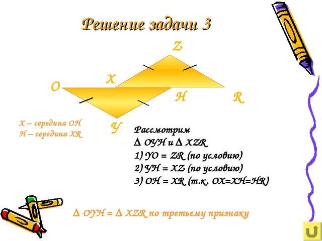 Решение задачи 3 Рассмотрим ∆ ОУН и ∆ ХZR 1) YO = ZR (по условию) 2) УН = ХZ...