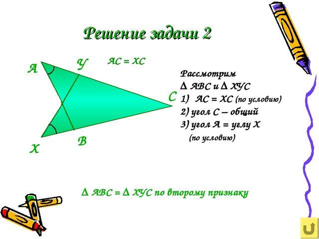 Решение задачи 2 Рассмотрим ∆ АВС и ∆ ХУС АС = ХС (по условию) 2) угол С – об...