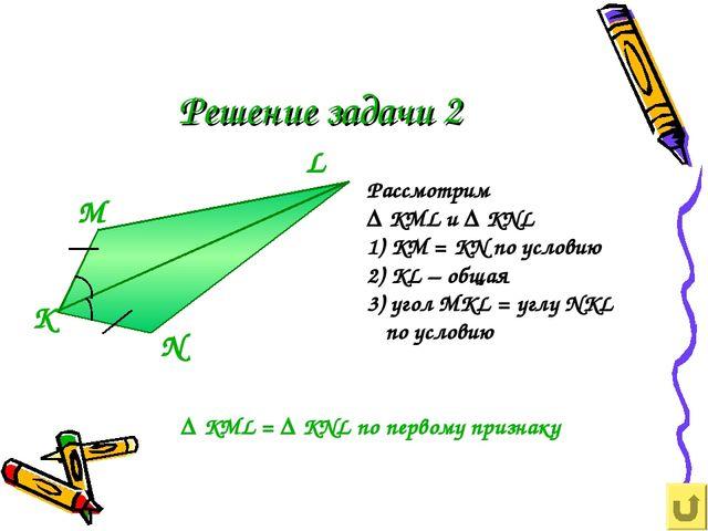 Решение задачи 2 К М N L Рассмотрим ∆ KML и ∆ KNL 1) KM = KN по условию 2) KL...