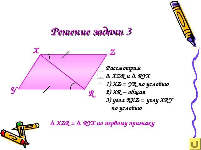Решение задачи 3 Х У Z R Рассмотрим ∆ XZR и ∆ RYX 1) XZ = YR по условию 2) XR...