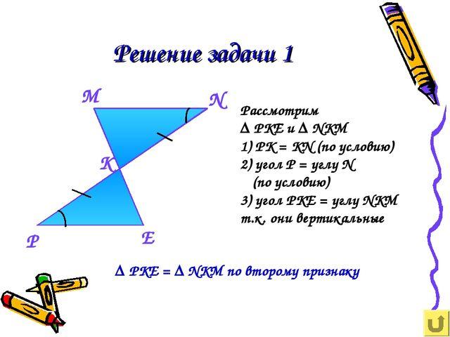 Решение задачи 1 Рассмотрим ∆ РКЕ и ∆ NKM 1) РК = КN (по условию) 2) угол Р =...