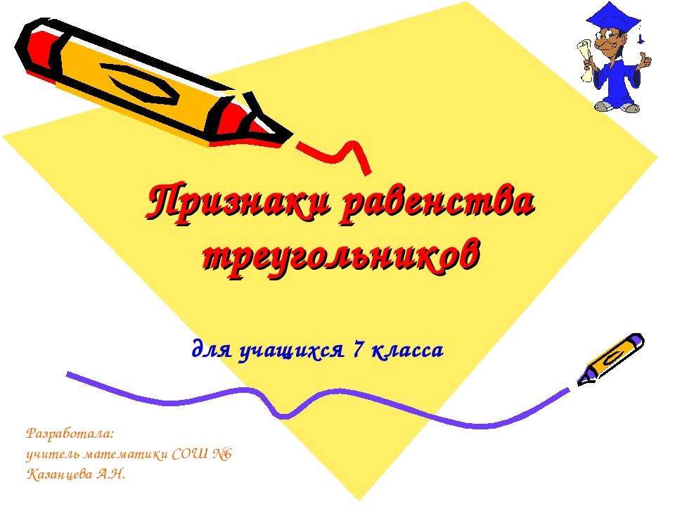 Признаки равенства треугольников для учащихся 7 класса Разработала: учитель м...
