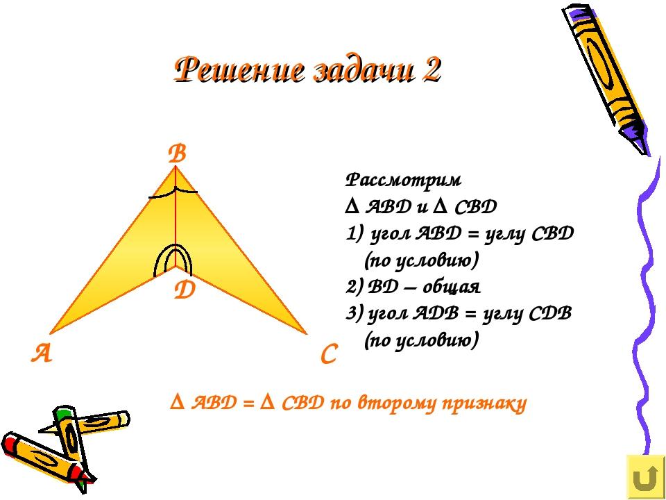 Решение задачи 2 Рассмотрим ∆ ABD и ∆ CBD угол ABD = углу CBD (по условию) 2)...