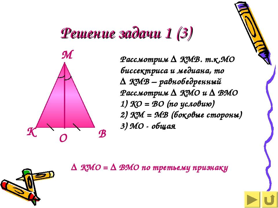 Решение задачи 1 (3) Рассмотрим ∆ КМВ. т.к.МО биссектриса и медиана, то ∆ КМВ...