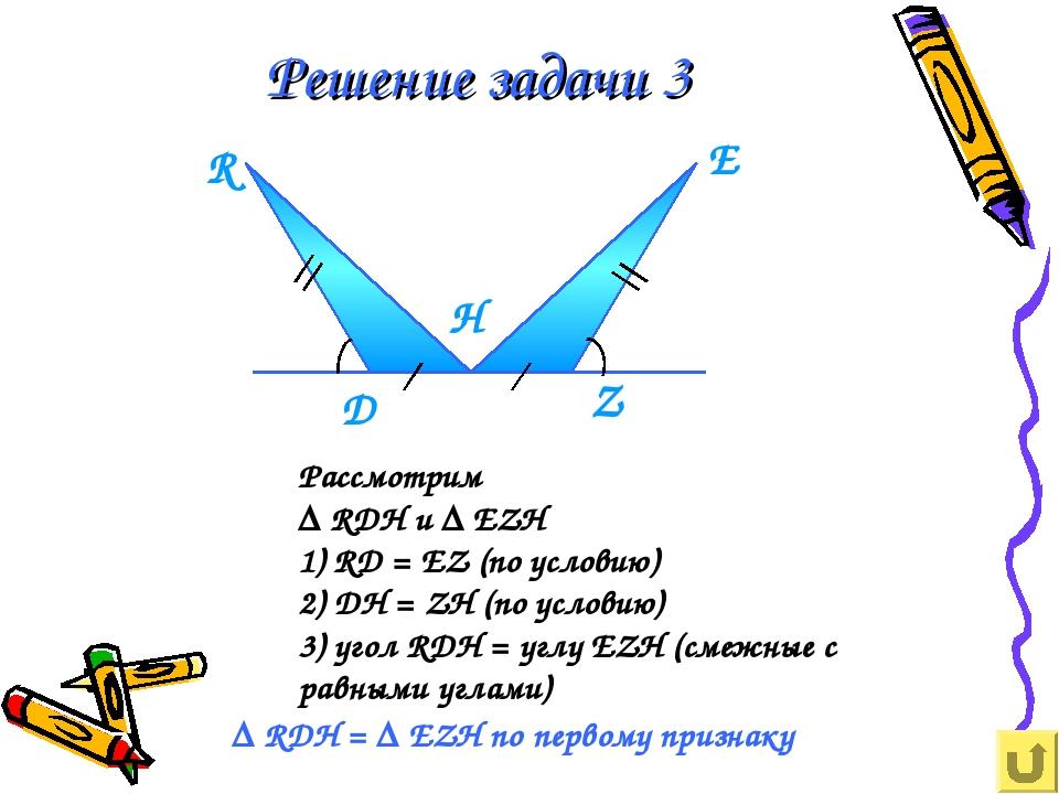 Решение задачи 3 Рассмотрим ∆ RDH и ∆ EZH 1) RD = EZ (по условию) 2) DН = ZH...