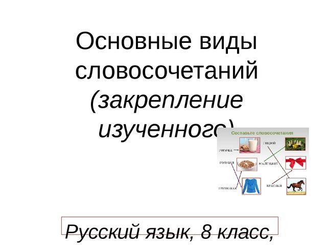 Основные виды словосочетаний (закрепление изученного) Русский язык, 8 класс,...