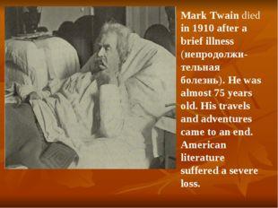 Mark Twain died in 1910 after a brief illness (непродолжи-тельная болезнь). H