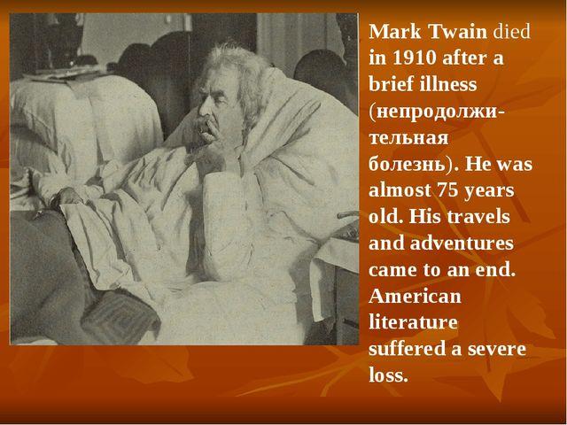Mark Twain died in 1910 after a brief illness (непродолжи-тельная болезнь). H...