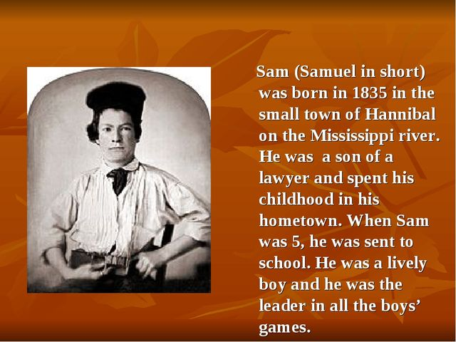 Sam (Samuel in short) was born in 1835 in the small town of Hannibal on the...