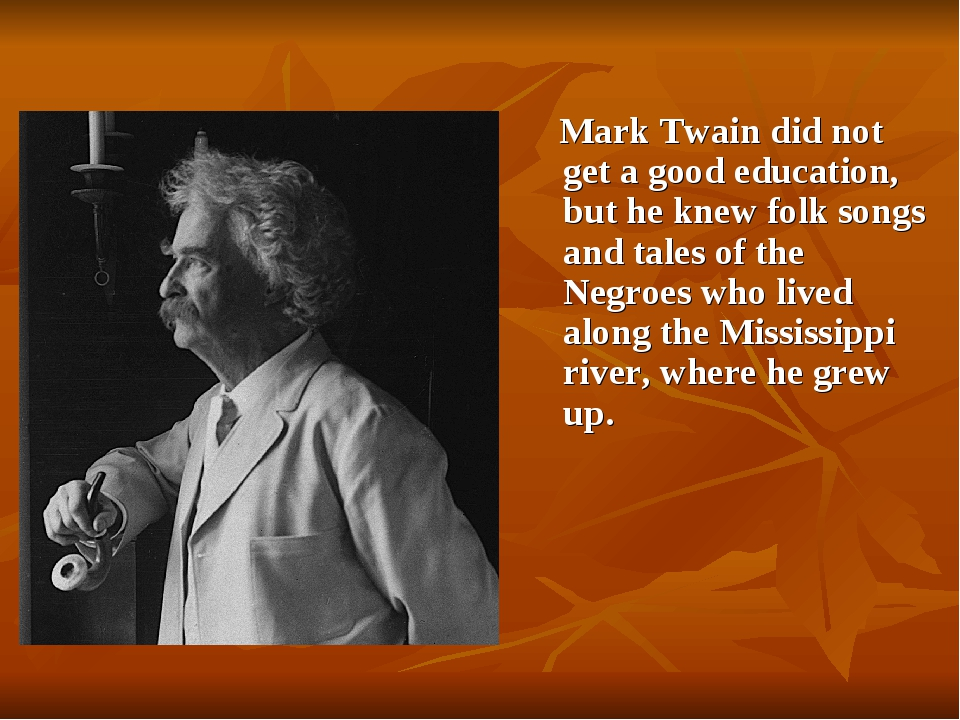 Mark Twain did not get a good education, but he knew folk songs and tales of...