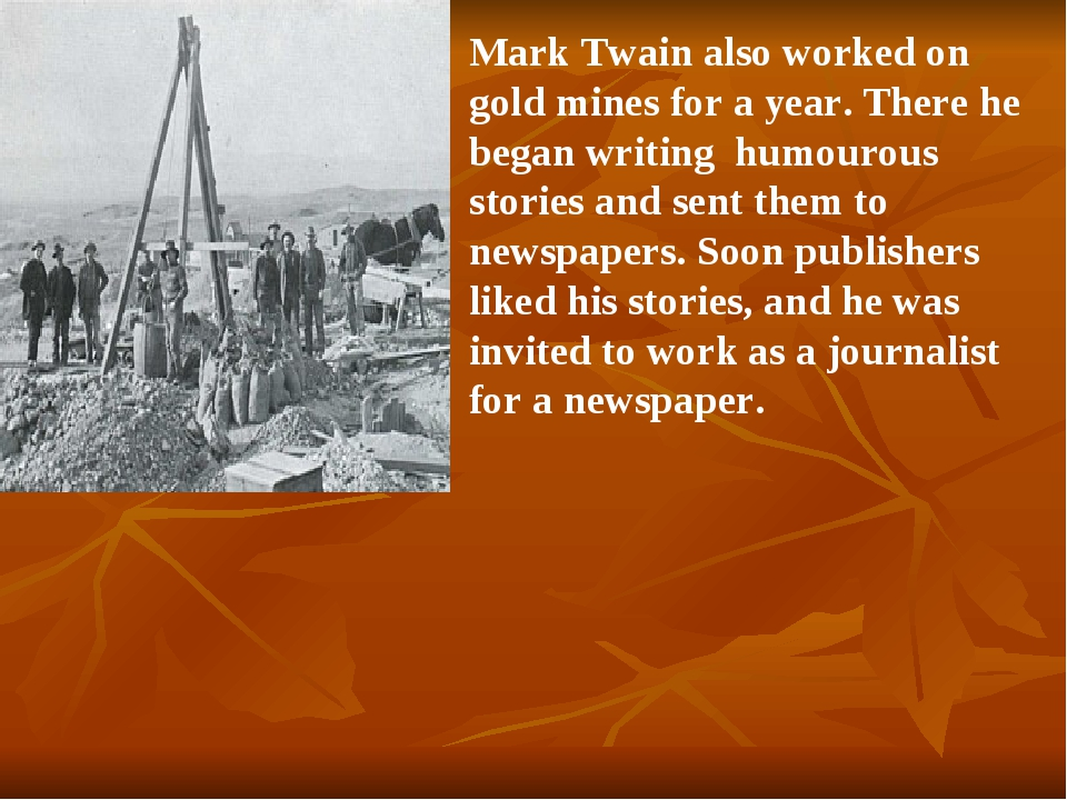Mark Twain also worked on gold mines for a year. There he began writing humou...