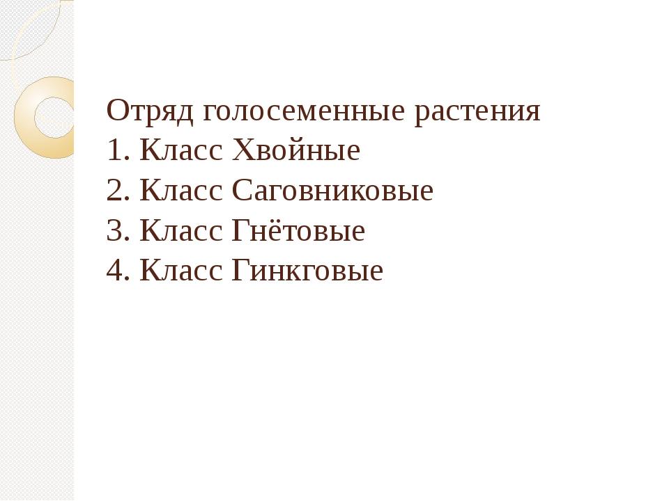 Отряд голосеменные растения 1. Класс Хвойные 2. Класс Саговниковые 3. Класс Г...