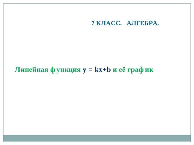 Линейная функция y = kx+b и её график 7 КЛАСС. АЛГЕБРА.