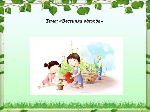 Тема: «Весенняя одежда» Подготовили воспитатели группы «Ягодка» Платонова О....