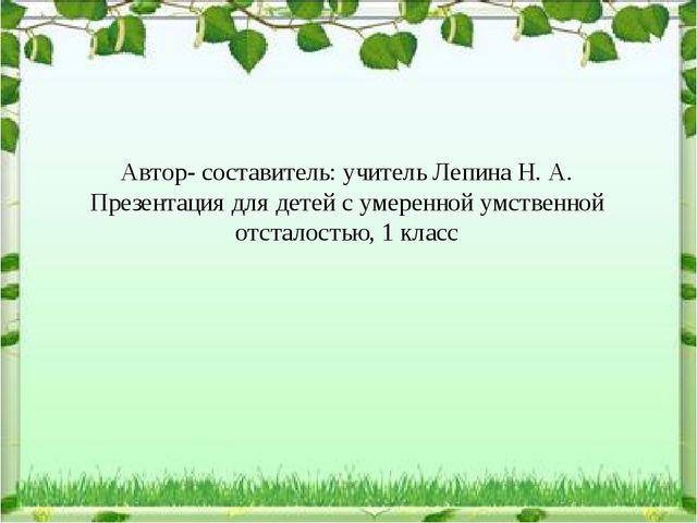 Автор- составитель: учитель Лепина Н. А. Презентация для детей с умеренной ум...