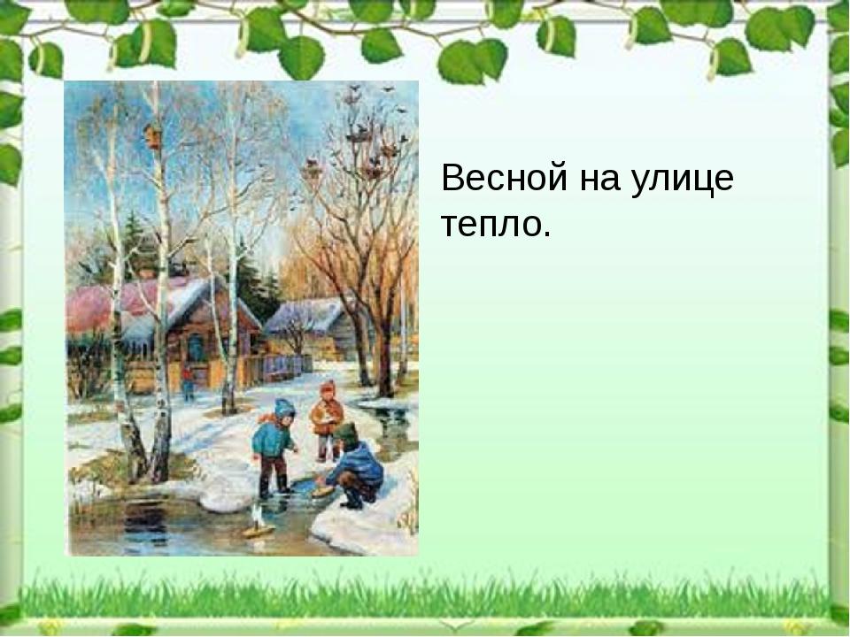 Весной на улице тепло.
