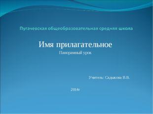 Имя прилагательное Панорамный урок Учитель: Садыкова В.В. 2014г