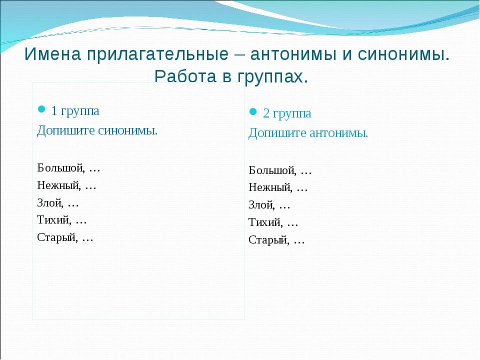 Имена прилагательные – антонимы и синонимы. Работа в группах. 1 группа Допиши...