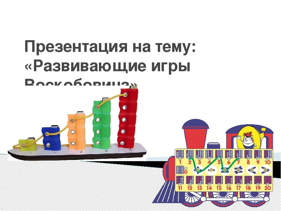 Презентация на тему: «Развивающие игры Воскобовича»
