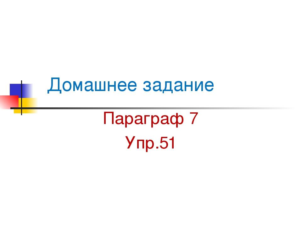 Домашнее задание Параграф 7 Упр.51