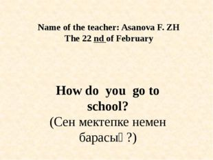 Name of the teacher: Asanova F. ZH The 22 nd of February How do you go to sch