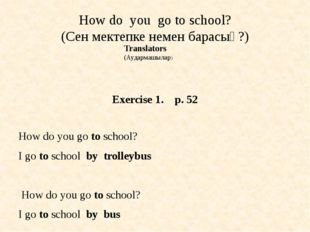 How do you go to school? (Сен мектепке немен барасың?) Exercise 1. p. 52 How