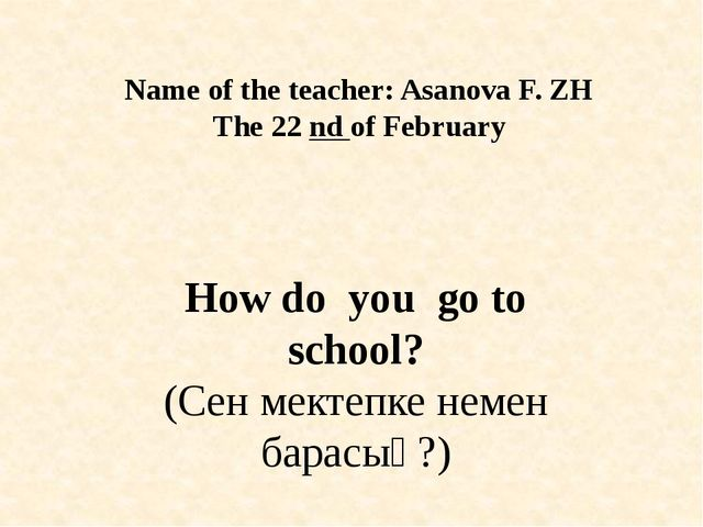 Name of the teacher: Asanova F. ZH The 22 nd of February How do you go to sch...