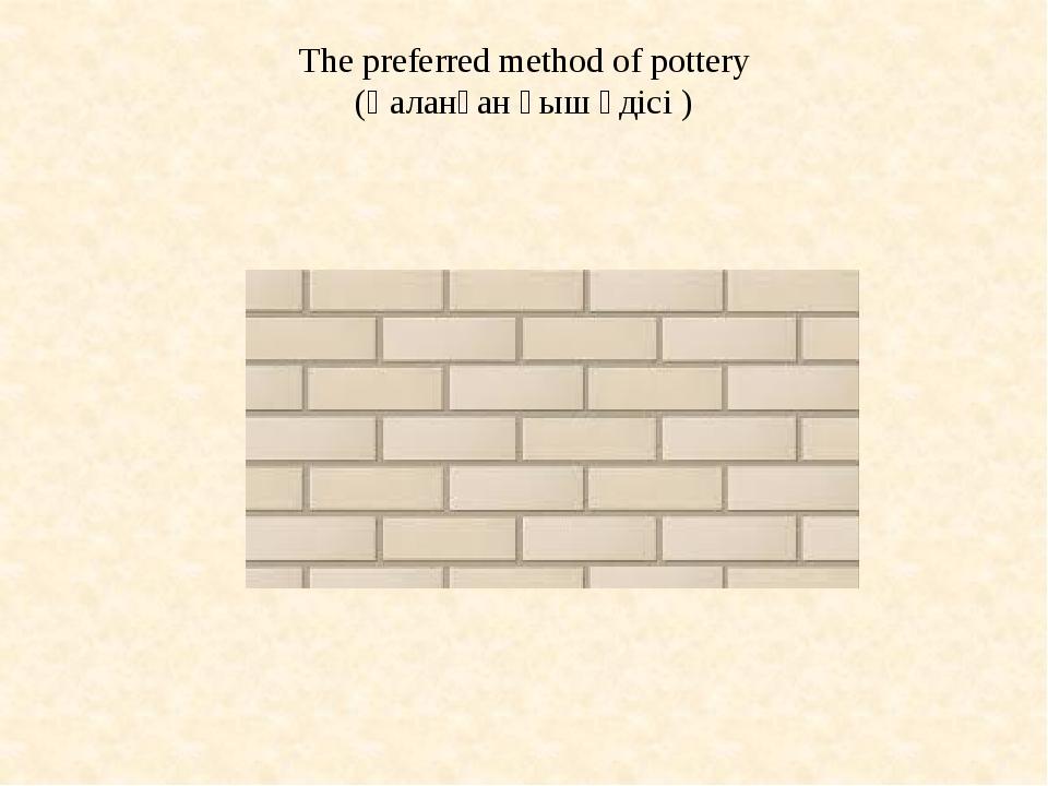 The preferred method of pottery (Қаланған қыш әдісі )
