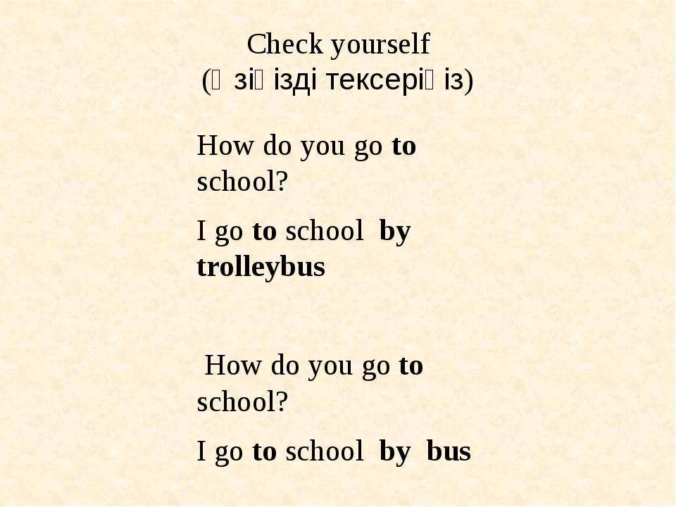 Check yourself (Өзіңізді тексеріңіз) How do you go to school? I go to school...