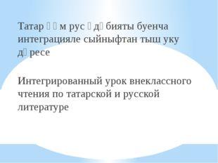 Татар һәм рус әдәбияты буенча интеграцияле сыйныфтан тыш уку дәресе Интегрир