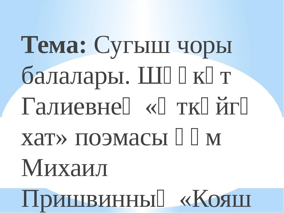 Тема: Сугыш чоры балалары. Шәүкәт Галиевнең «Әткәйгә хат» поэмасы һәм Михаил...