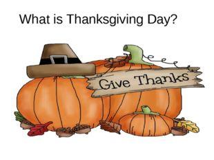 What is Thanksgiving Day? What is Thanksgiving Day?