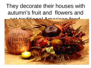 They decorate their houses with autumn's fruit and flowers and eat traditiona
