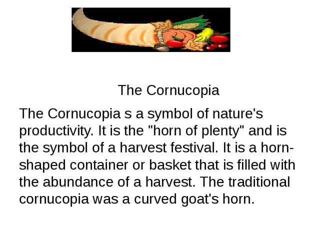 The Cornucopia The Cornucopia s a symbol of nature's productivity. It is the...