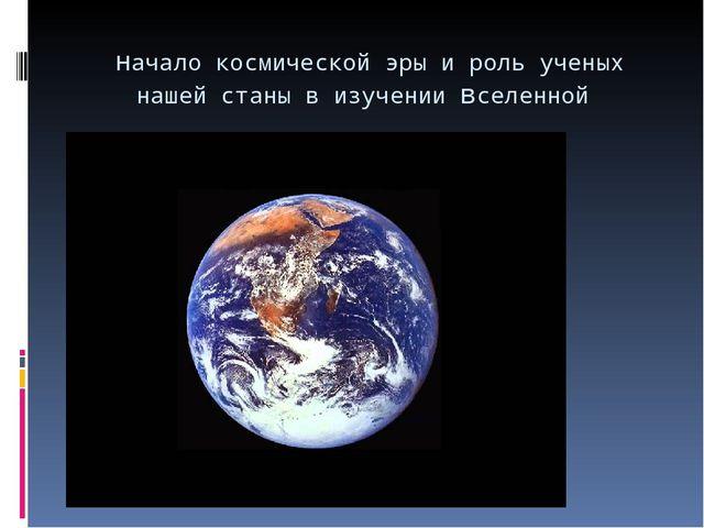 начало космической эры и роль ученых нашей станы в изучении вселенной