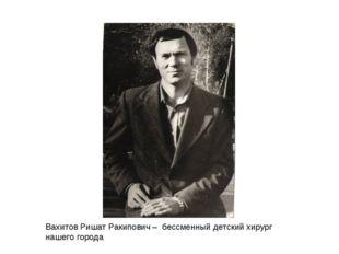Вахитов Ришат Ракипович – бессменный детский хирург нашего города