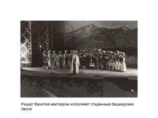 Ришат Вахитов мастерски исполняет старинные башкирские песни