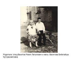 Родители: отец-Вахитов Ракип Латыпович и мать- Вахитова Бибигайша Кутлуахмето