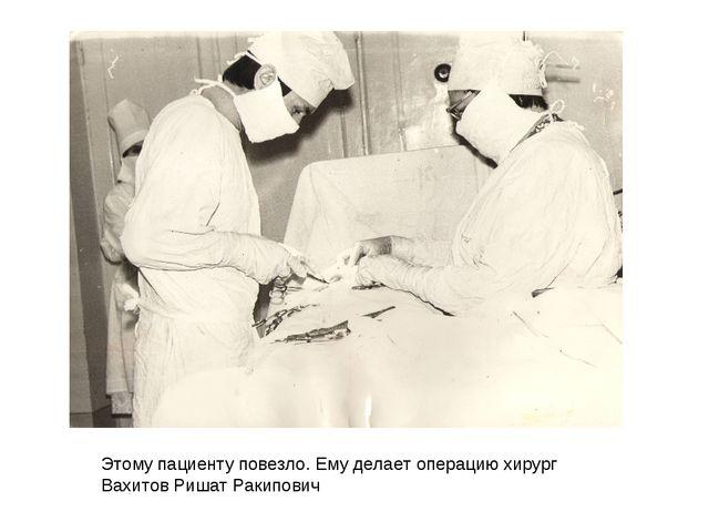 Этому пациенту повезло. Ему делает операцию хирург Вахитов Ришат Ракипович